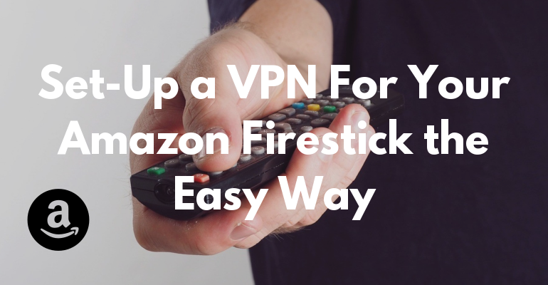 Set-Up a VPN For Your Amazon Firestick the Easy Way