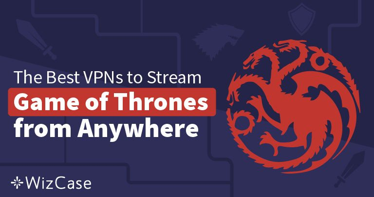 4 Ways to Stream Game of Thrones Season 8 From Anywhere Wizcase