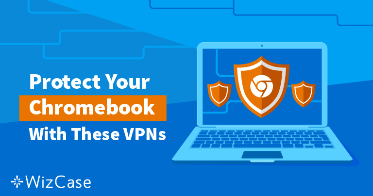 2019's Best VPNs for Chromebook – Tested for Speed and Security