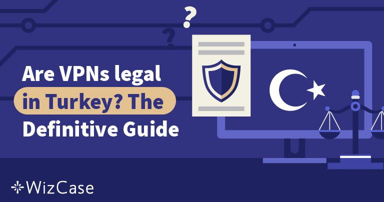 Are VPNs legal in Turkey? The Definitive Guide Wizcase