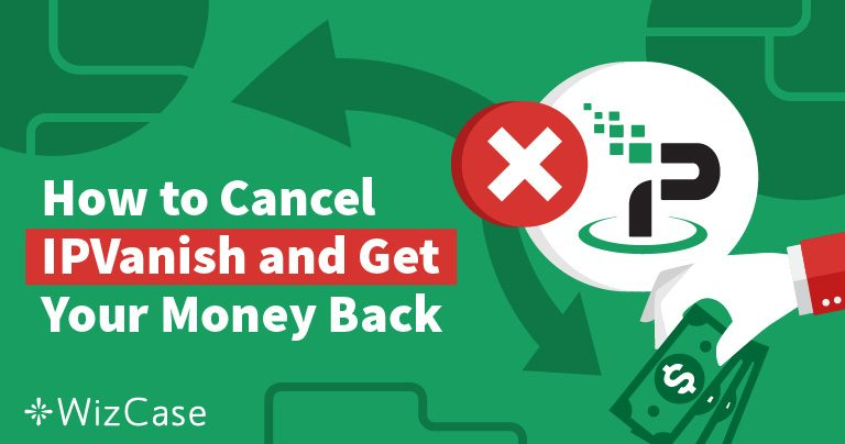 How to Cancel IPVanish and Get Your Money Back – Tested 2021