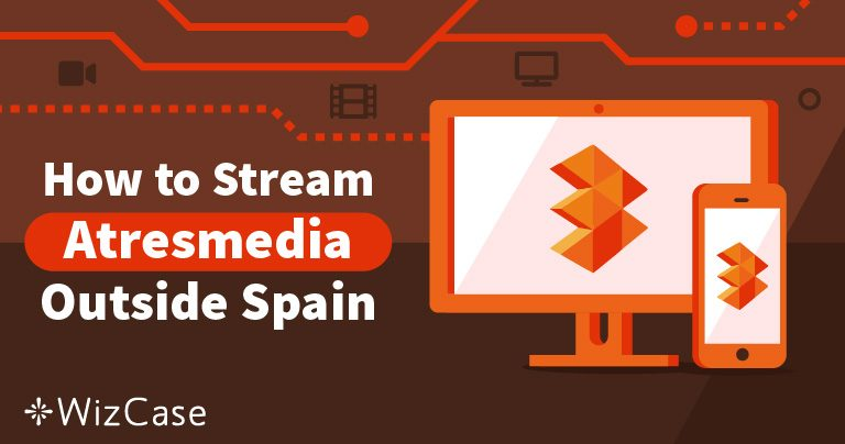 How to Watch Antena 3 and Access Atresmedia Outside Spain Wizcase