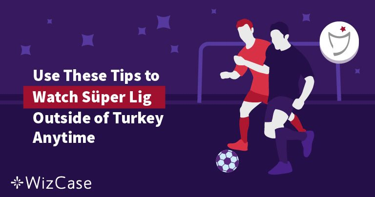 Use These Tips to Watch Super Lig Outside of Turkey Anytime