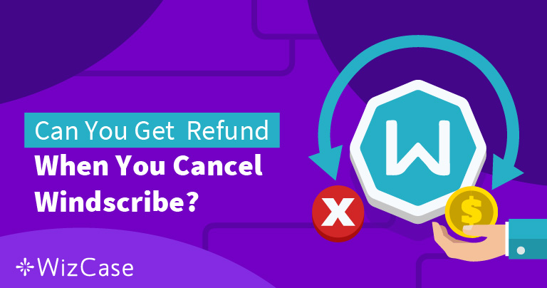 How to Close Windscribe and Get a Refund – The results will surprise you