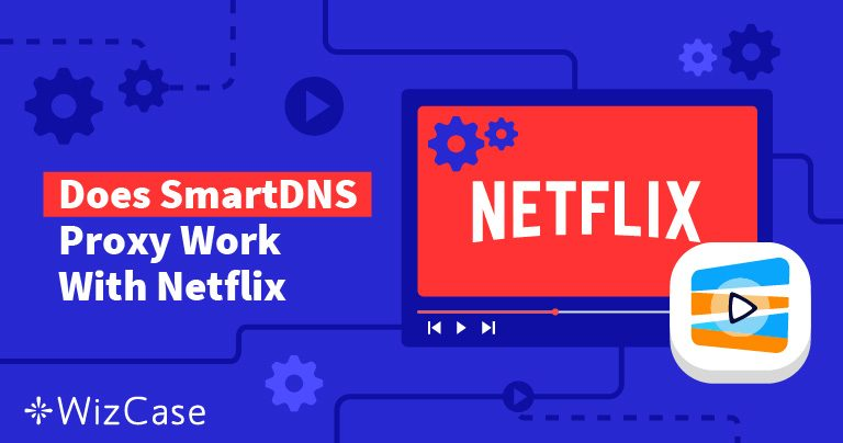 Does Netflix Work with SmartDNS Proxy (Tested March 2021)