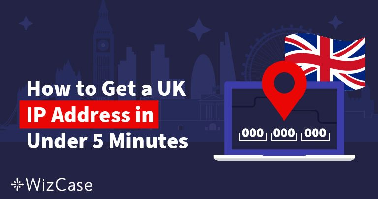 How to Get a UK IP Address in 2 Steps in 2021