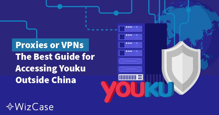 Proxies or VPNs? The Best Guide for Accessing Youku Outside China