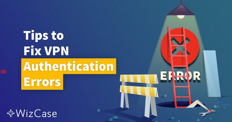 11 Solutions: How To Fix The VPN Authentication Failed Error Message