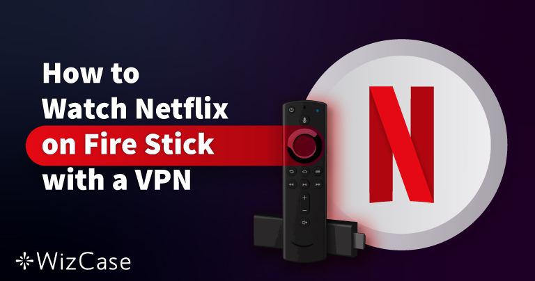 How to Watch Netflix on an Amazon Fire Stick with a VPN Wizcase