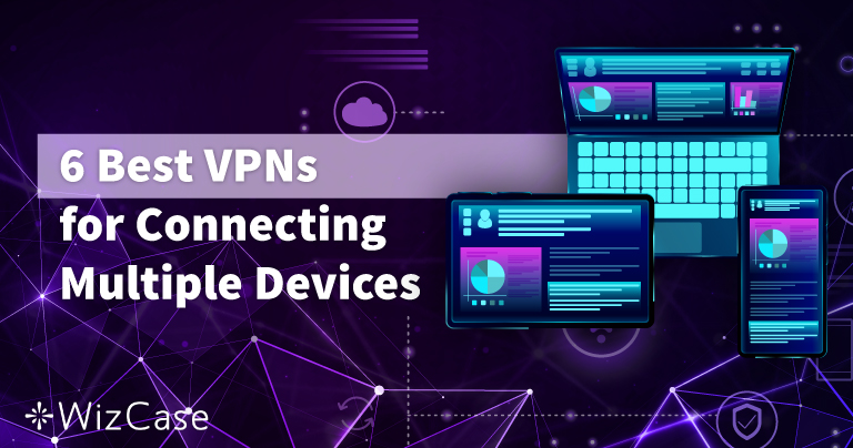 6 Best (+Fastest) VPNs for Connecting Multiple Devices in 2021