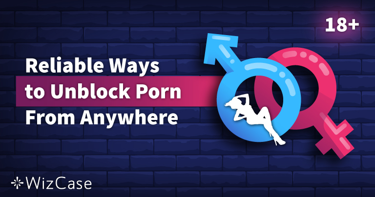 7 Reliable Ways to Unblock Porn From Anywhere in 2020