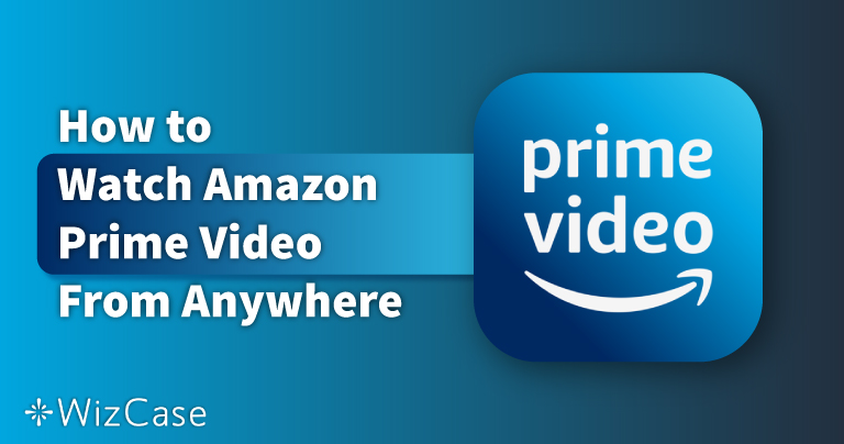 How to Watch Amazon Prime Video From Anywhere in 2021